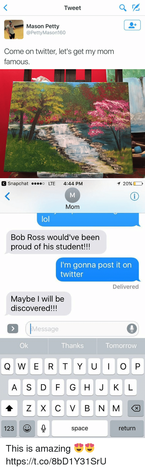 "Ÿ "": Tweet  Mason Petty  @Petty Mason 160  Come on twitter, let's get my mom  famous   T 20%,  Snap Chat o LTE 4:44 PM  Mom  lol  Bob Ross would've been  proud of his student!!!  I'm gonna post it on  twitter  Delivered  Maybe will be  discovered!!!  Message  Thanks  Tomorrow  Q W E R T Y U I O P  123  return  space This is amazing 😍😍 https://t.co/8bD1Y31SrU"
