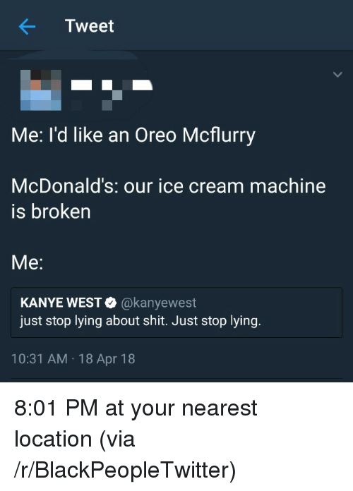 Machine Is Broken: Tweet  Me: I'd like an Oreo Mcflurry  McDonald's: our ice cream machine  is broken  Me:  KANYE WEST@kanyewest  just stop lying about shit. Just stop lying  10:31 AM 18 Apr 18 <p>8:01 PM at your nearest location (via /r/BlackPeopleTwitter)</p>