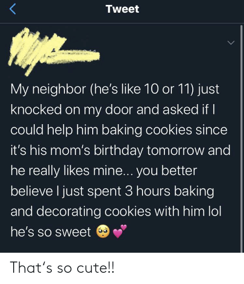 He Really: Tweet  My neighbor (he's like 10 or 11) just  knocked on my door and asked if I  could help him baking cookies since  it's his mom's birthday tomorrow and  he really likes mine... you better  believe I just spent 3 hours baking  and decorating cookies with him lol  he's so sweet That's so cute!!