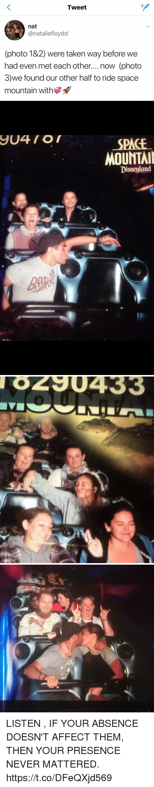 affectation: Tweet  nat  onatalietloydd  (photo 182) were taken way before we  had even met each other....now (photo  3)we found our other half to ride space  mountain with   SPACE  MOUNTAI  Disneyland   8290433 LISTEN , IF YOUR ABSENCE DOESN'T AFFECT THEM, THEN YOUR PRESENCE NEVER MATTERED. https://t.co/DFeQXjd569