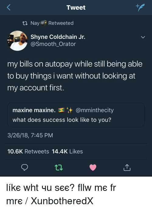 Smooth, What Does, and Success: Tweet  Nayer-Retweeted  Shyne Coldchain Jr.  @Smooth_Orator  my bills on autopay while still being able  to buy things i want without looking at  my account first  maxine maxine. @mminthec.  what does success look like to you'?  ty  3/26/18, 7:45 PM  10.6K Retweets 14.4K Likes líkє whαt чσu ѕєє? fσllσw mє fσr mσrє ❁♡ᶠᴼᴸᴸᴼᵂ/ XunbotheredX ♡❁