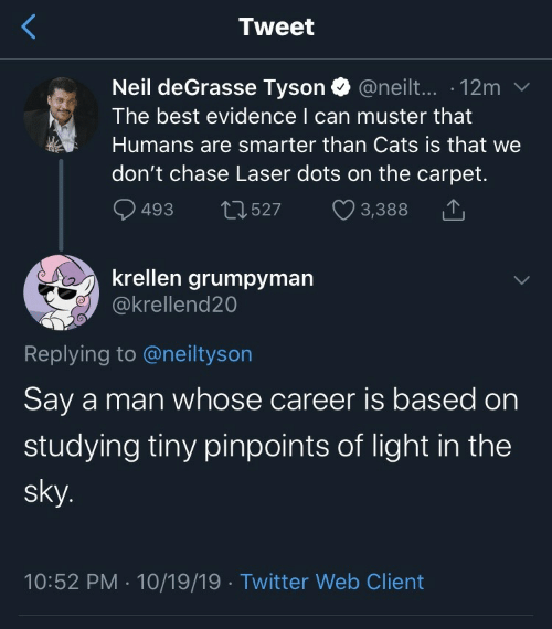 Cats, Neil deGrasse Tyson, and Twitter: Tweet  Neil deGrasse Tyson @neilt... 12m  The best evidence I can muster that  Humans are smarter than Cats is that we  don't chase Laser dots on the carpet.  493  2527  3,388  krellen grumpyman  @krellend20  Replying to @neiltyson  Say a man whose career is based on  studying tiny pinpoints of light in the  sky.  10:52 PM 10/19/19 Twitter Web Client