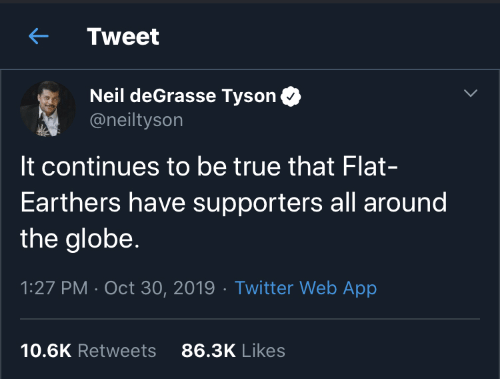 tyson: Tweet  Neil deGrasse Tyson  @neiltyson  It continues to be true that Flat-  Earthers have supporters all around  the globe.  1:27 PM · Oct 30, 2019 · Twitter Web App  86.3K Likes  10.6K Retweets