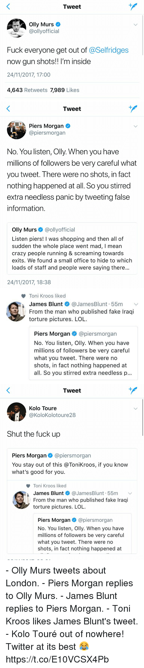 crazy people: Tweet  Olly Murs  @ollyofficial  Fuck everyone get out of @Selfridges  now gun shots!! I'm inside  24/11/2017, 17:00  4,643 Retweets 7,989 Likes   Tweet  Piers Morgan  @piersmorgan  No. You listen, Olly. When you have  millions of followers be very careful what  you tweet. There were no shots, in fact  nothing happened at all. So you stirred  extra needless panic by tweeting false  information  Olly Murs @ollyofficial  Listen piers! I was shopping and then all of  sudden the whole place went mad, I mean  crazy people running & screaming towards  exits. We found a small office to hide to which  loads of staff and people were saying there  24/11/2017, 18:38   Toni Kroos liked  James Blunt * @JamesBlunt. 55m  From the man who published fake Iraqi  torture pictures. LOL  ﹀  I  Piers Morgan @piersmorgan  No. You listen, Olly. When you have  millions of followers be very careful  what you tweet. There were no  shots, in fact nothing happened at  all. So you stirred extra needless p   Tweet  Kolo Toure  @KoloKolotoure28  Shut the fuck up  Piers Morgan@piersmorgan  You stay out of this @ToniKroos, if you know  what's good for you.  Toni Kroos liked  James Blunt * @JamesBlunt. 55m 、  From the man who published fake Iraqi  torture pictures. LOL  Piers Morgan@piersmorgan  No. You listen, Olly. When you have  millions of followers be very careful  what you tweet. There were no  shots, in fact nothing happened at - Olly Murs tweets about London. - Piers Morgan replies to Olly Murs. - James Blunt replies to Piers Morgan. - Toni Kroos likes James Blunt's tweet. - Kolo Touré out of nowhere!  Twitter at its best 😂 https://t.co/E10VCSX4Pb