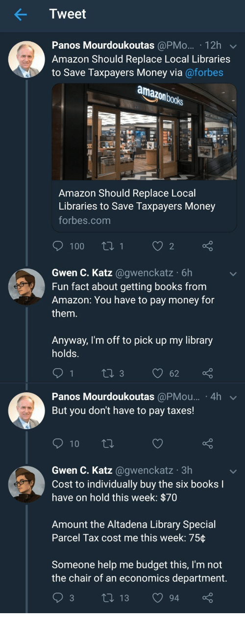 Katze: Tweet  Panos Mourdoukoutas @PMo... 12h  Amazon Should Replace Local Libraries  to Save Taxpayers Money via@forbes  books  Amazon Should Replace Local  Libraries to Save Taxpayers Money  forbes.com  Gwen C. Katz @gwenckatz 6h  Fun fact about getting books from  Amazon: You have to pay money for  them.  Anyway, I'm off to pick up my library  holds.   Panos Mourdoukoutas @PMou... 4h  But you don't have to pay taxes!  Gwen C. Katz @gwenckatz 3h  Cost to individually buy the six books  have on hold this week: p/0  Amount the Altadena Library Special  Parcel Tax cost me this week: 75ç  Someone help me budget this, I'm not  the chair of an economics department  3 ti 13 94