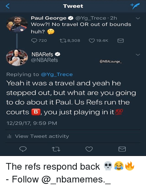 Memes, Run, and Wow: Tweet  Paul George @Yg_Trece-2h  Wow?! No travel OR out of bounds  @NBARefs  ONBALounge  Replying to @Yg_Trece  Yeah it was a travel and yeah he  stepped out, but what are you going  to do about it Paul. Us Refs run the  courts官, you just playing in it  12/29/17, 9:59 PM  700  山View Tweet activity The refs respond back 💀😂🔥 - Follow @_nbamemes._