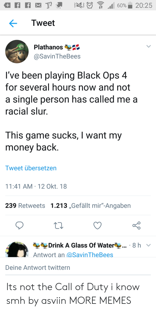 """Black Ops: Tweet  Plathanos  @SavinTheBees  I've been playing Black Ops 4  for several hours now and not  a single person has called me a  racial slur  This game sucks, I want my  money back.  Tweet übersetzen  11:41 AM-12 Okt. 18  239 Retweets 1.213 ,Gefällt mir""""-Angaben  Drink A Glass Of Water  Antwort an (@SavinTheBees  8 hv  Deine Antwort twittern Its not the Call of Duty i know smh by asviin MORE MEMES"""