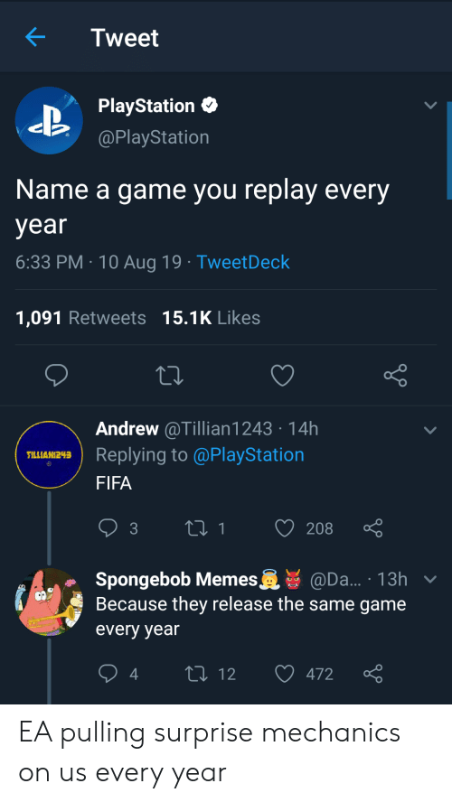 fifa: Tweet  PlayStation  @PlayStation  Name a game you replay every  year  6:33 PM 10 Aug 19 TweetDeck  1,091 Retweets 15.1K Likes  Andrew @Tillian1243 14h  Replying to @PlayStation  TLLIAN243  FIFA  t1  208  3  Spongebob Memes  Because they release the same game  @Da... 13h v  every year  L 12  472 EA pulling surprise mechanics on us every year