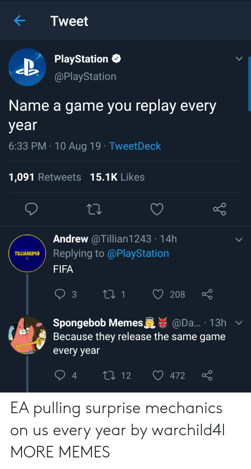 fifa: Tweet  PlayStation  @PlayStation  Name a game you replay every  year  6:33 PM 10 Aug 19 TweetDeck  1,091 Retweets 15.1K Likes  Andrew @Tillian1243 14h  Replying to @PlayStation  TLLIAN243  FIFA  t1  208  3  Spongebob Memes  Because they release the same game  @Da... 13h v  every year  L 12  472 EA pulling surprise mechanics on us every year by warchild4l MORE MEMES