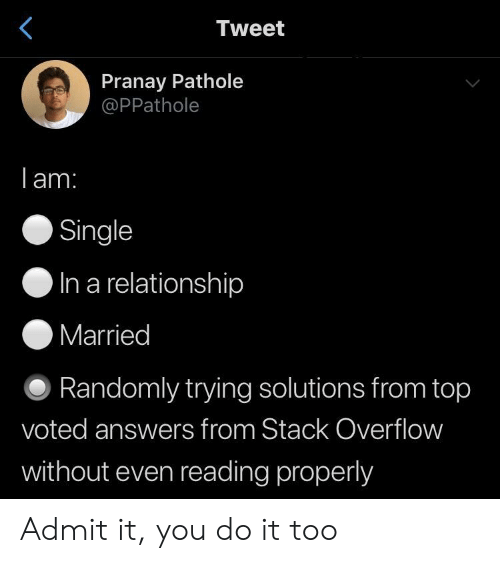 In a Relationship, Single, and Answers: Tweet  Pranay Pathole  @PPathole  lam.  Single  O In a relationship  Married  O Randomly trying solutions from top  voted answers from Stack Overflovw  without even reading properly Admit it, you do it too