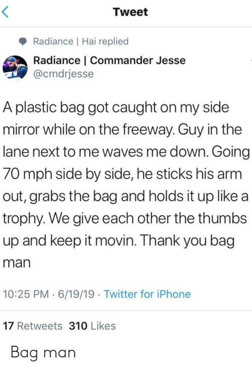trophy: Tweet  Radiance | Hai replied  Radiance | Commander Jesse  @cmdrjesse  A plastic bag got caught on my side  mirror while on the freeway. Guy in the  lane next to me waves me down. Going  70 mph side by side, he sticks his arm  out, grabs the bag and holds it up like a  trophy. We give each other the thumbs  up and keep it movin. Thank you bag  man  10:25 PM 6/19/19 Twitter for iPhone  17 Retweets 310 Likes Bag man