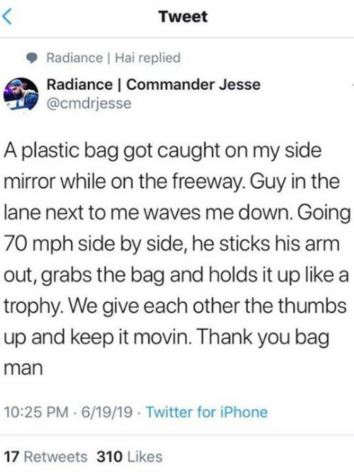 trophy: Tweet  Radiance Hai replied  Radiance | Commander Jesse  @cmdrjesse  A plastic bag got caught on my side  mirror while on the freeway. Guy in the  lane next to me waves me down. Going  70 mph side by side, he sticks his arm  out, grabs the bag and holds it up like a  trophy. We give each other the thumbs  up and keep it movin. Thank you bag  man  10:25 PM 6/19/19 Twitter for iPhone  17 Retweets 310 Likes