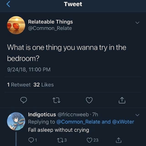 Crying, Fall, and Common: Tweet  Relateable Things  @Common_Relate  What is one thing you wanna try in the  bedroom?  9/24/18, 11:00 PM  1 Retweet 32 Likes  Indigoticus @friccnweeb 7h  Replying to @Common_Relate and @xWoter  Fall asleep without crying  91  23  t13