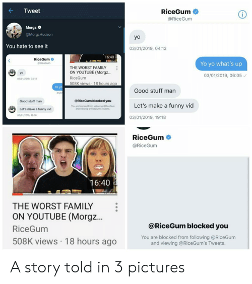 Stuff Man: Tweet  RiceGum  @RiceGum  Morgz  @MorgzHudson  yo  You hate to see it  03/01/2019, 04:12  16:40  RiceGum  RiceGum  Yo yo what's up  THE WORST FAMILY  ON YOUTUBE (Morg...  yo  03/01/2019, 06:05  RiceGum  03/01/2019, 04:12  508K views 18 hours ago  Yo yo  Good stuff man  03/01  @RiceGum blocked you  Good stuff man  Let's make a funny vid  You are blocked trom following@RiceGum  and viewing @RiceGums Tweets  Let's make a funny vid  03/01/2019, 19:18  03/01/2019, 19:18  RiceGum  @RiceGum  16:40  THE WORST FAMILY  ON YOUTUBE (Morgz...  @RiceGum blocked you  RiceGum  You are blocked from following @RiceGum  and viewing @RiceGum's Tweets.  508K views 18 hours ago A story told in 3 pictures