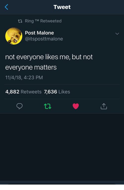 Post Malone, Ring, and Tweet: Tweet  Ring TM Retweeted  Post Malone  @itsposttmalone  not everyone likes me, but not  everyone matters  11/4/18, 4:23 PM  4,882 Retweets 7,636 Likes