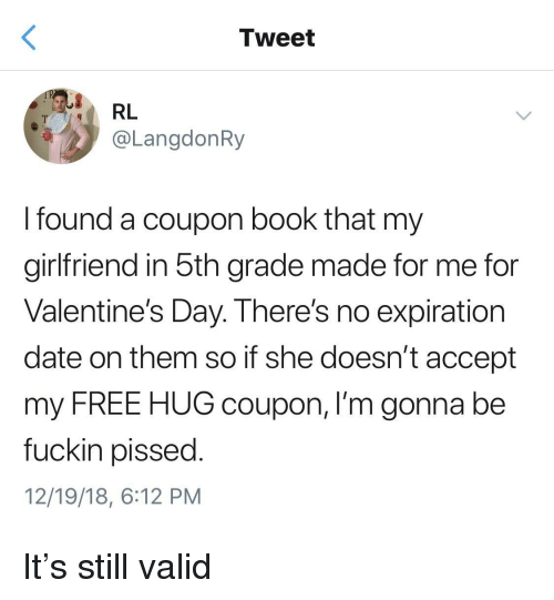 free hug: Tweet  RL  @LangdonRy  I found a coupon book that my  girlfriend in 5th grade made for me for  Valentine's Day. There's no expiration  date on them so if she doesn't accept  my FREE HUG coupon, I'm gonna be  fuckin pissed  12/19/18, 6:12 PM It's still valid