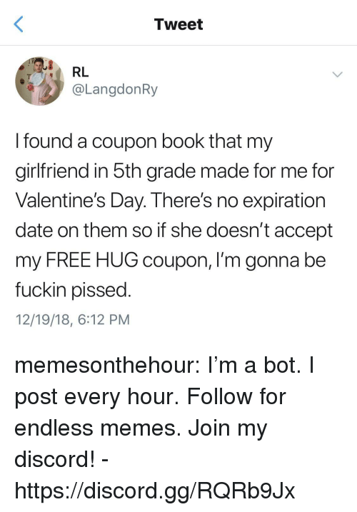 free hug: Tweet  RL  @LangdonRy  I found a coupon book that my  girlfriend in 5th grade made for me for  Valentine's Day. There's no expiration  date on them so if she doesn't accept  my FREE HUG coupon, I'm gonna be  fuckin pissed  12/19/18, 6:12 PM memesonthehour:  I'm a bot. I post every hour. Follow for endless memes. Join my discord! - https://discord.gg/RQRb9Jx