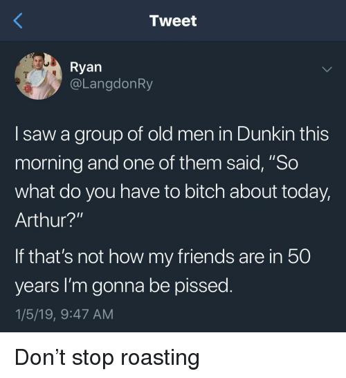 "Arthur, Bitch, and Friends: Tweet  Ryan  @LangdonRy  I saw a group of old men in Dunkin this  morning and one of them said, ""So  what do you have to bitch about today,  Arthur?'""  If that's not how my friends are in 50  years I'm gonna be pissed  1/5/19, 9:47 AM Don't stop roasting"