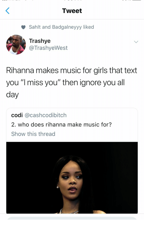 "Girls, Music, and Rihanna: Tweet  Sahlt and Badgalneyyy liked  Trashye  @TrashyeWest  Rihanna makes music for girls that text  you ""l miss you"" then ignore you all  day  codi @cashcodibitch  2. who does rihanna make music for?  Show this thread"