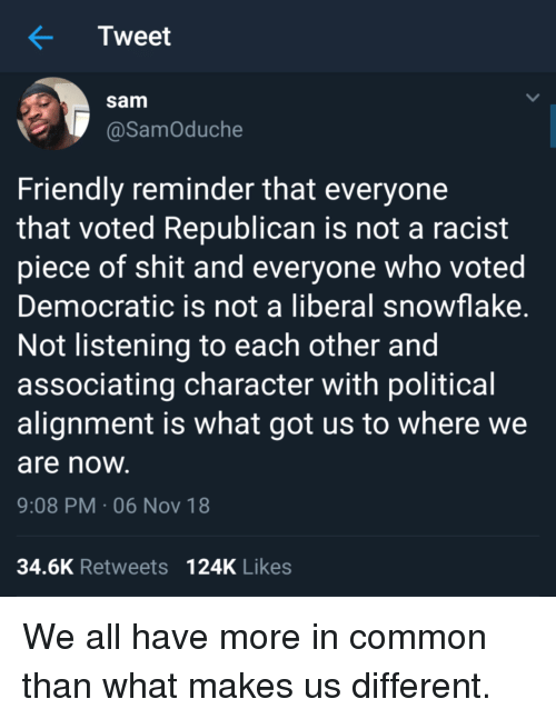 Not Listening: Tweet  sam  @SamOduche  Friendly reminder that everyone  that voted Republican is not a racist  piece of shit and everyone who voted  Democratic is not a liberal snowflake  Not listening to each other and  associating character with political  alignment is what got us to where we  are noW  9:08 PM-06 Nov 18  34.6K Retweets 124K Likes We all have more in common than what makes us different.