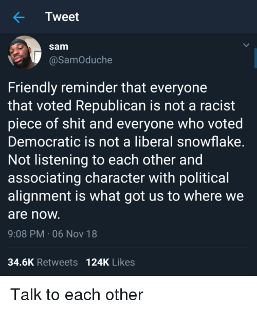 Not Listening: Tweet  sam  @SamOduche  Friendly reminder that everyone  that voted Republican is not a racist  piece of shit and everyone who voted  Democratic is not a liberal snowflake  Not listening to each other and  associating character with political  alignment is what got us to where we  are noW  9:08 PM-06 Nov 18  34.6K Retweets 124K Likes Talk to each other