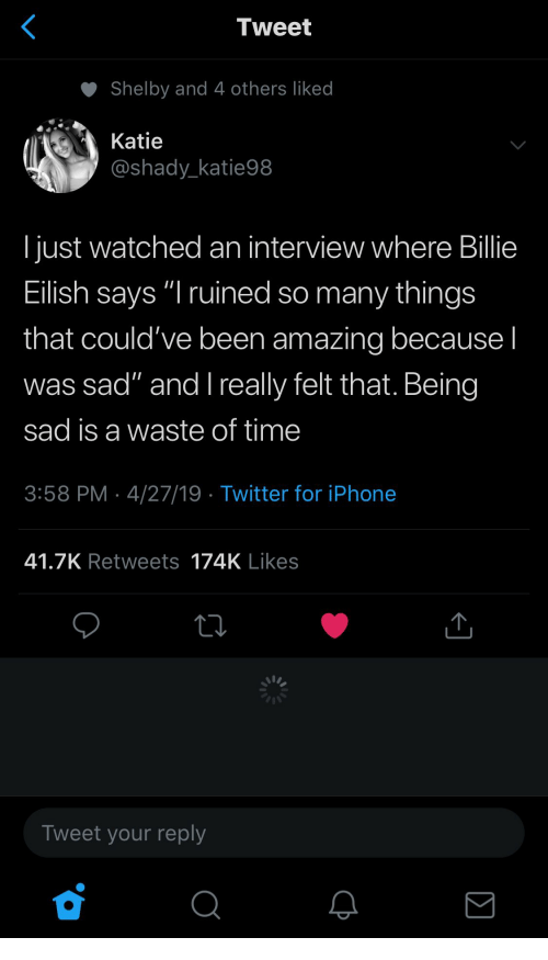 """Iphone, Twitter, and Time: Tweet  Shelby and 4 others liked  Katie  @shady_katie98  I just watched an interview where Billie  Eilish says """"I ruined so many things  that could've been amazing because I  was sad"""" and l really felt that. Being  sad is a waste of time  3:58 PM 4/27/19 Twitter for iPhone  41.7K Retweets 174K Likes  Tweet your reply"""