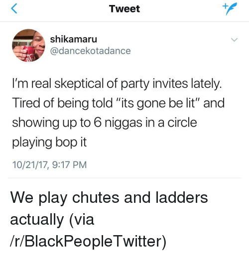 """Blackpeopletwitter, Lit, and Party: Tweet  shikamaru  @dancekotadance  I'm real skeptical of party invites lately  Tired of being told its gone be lit"""" and  showing up to 6 niggas in a circle  playing bop it  10/21/17, 9:17 PM <p>We play chutes and ladders actually (via /r/BlackPeopleTwitter)</p>"""