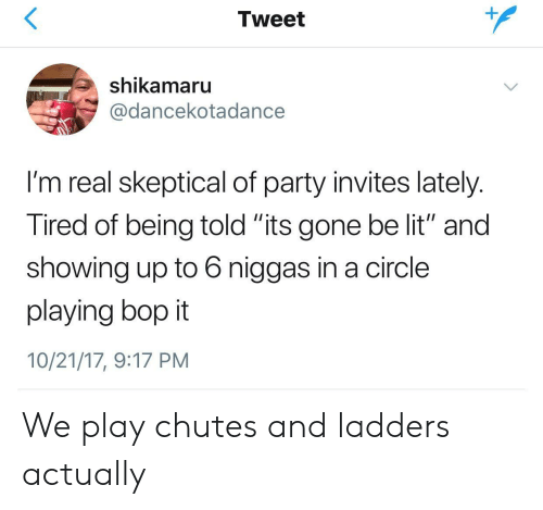 """ladders: Tweet  shikamaru  @dancekotadance  I'm real skeptical of party invites lately  Tired of being told its gone be lit"""" and  showing up to 6 niggas in a circle  playing bop it  10/21/17, 9:17 PM We play chutes and ladders actually"""