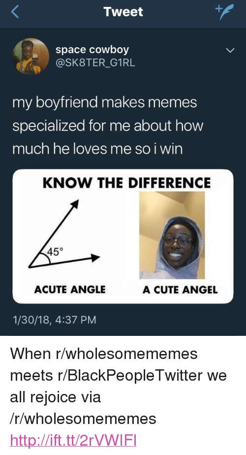 "Blackpeopletwitter, Cute, and Memes: Tweet  space cowboy  @SK8TER_G1RL  my boyfriend makes memes  specialized for me about how  much he loves me so i wirn  KNOW THE DIFFERENCE  45°  ACUTE ANGLE  A CUTE ANGEL  1/30/18, 4:37 PM <p>When r/wholesomememes meets r/BlackPeopleTwitter we all rejoice via /r/wholesomememes <a href=""http://ift.tt/2rVWIFl"">http://ift.tt/2rVWIFl</a></p>"