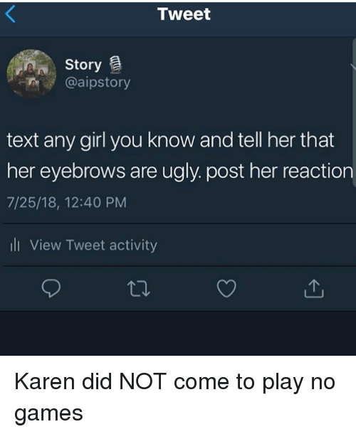 Ugly, Games, and Girl: Tweet  Story  @aipstory  text any girl you know and tell her that  her eyebrows are ugly. post her reaction  7/25/18, 12:40 PM  ll View Tweet activity Karen did NOT come to play no games