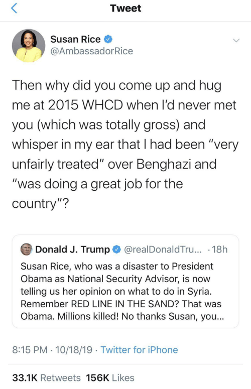 "What To Do: Tweet  Susan Rice O  @AmbassadorRice  Then why did you come up and hug  me at 2015 WHCD when l'd never met  you (which was totally gross) and  whisper in my ear that I had been ""very  unfairly treated"" over Benghazi and  ""was doing a great job for the  country""?  Donald J. Trump O @realDonaldTru... · 18h  Susan Rice, who was a disaster to President  Obama as National Security Advisor, is now  telling us her opinion on what to do in Syria.  Remember RED LINE IN THE SAND? That was  Obama. Millions killed! No thanks Susan, you...  8:15 PM · 10/18/19 · Twitter for iPhone  33.1K Retweets 156K Likes"