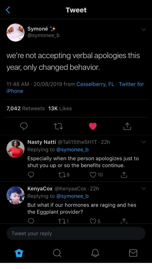 Iphone, Nasty, and Twitter: Tweet  Symoné  @symonee_b  we're not accepting verbal apologies this  year, only changed behavior.  11:48 AM 20/08/2019 from Casselberry, FL Twitter for  iPhone  7,042 Retweets 13K Likes  Nasty Natti @Tali15the5H1T 22h  Replying to @symonee_b  Especially when the person apologizes just to  shut you up or so the benefits continue.  10  KenyaCox @KenyaaCox 22h  Replying to @symonee_b  But what if our hormones are raging and hes  the Eggplant provider?  5  Tweet your reply  Q