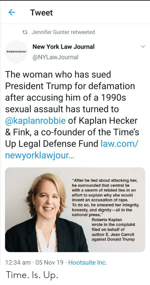 "Donald Trump, New York, and Integrity: Tweet  t Jennifer Gunter retweeted  New York Law Journal  Neto York Lam Journal  @NYLawJournal  The woman who has sued  President Trump for defamation  after accusing him of a 1990s  sexual assault has turned to  @kaplanrobbie of Kaplan Hecker  & Fink, a co-founder of the Time's  Up Legal Defense Fund law.com/  newyorklawjou..  ""After he lied about attacking her,  he surrounded that central lie  with a swarm of related lies in an  effort to explain why she would  invent an accusation of rape.  To do so, he smeared her integrity,  honesty, and dignity-all in the  national press,""  Roberta Kaplan  wrote in the complaint  filed on behalf of  author E. Jean Carroll  against Donald Trump  12:34 am 05 Nov 19 Hootsuite Inc. Time. Is. Up."
