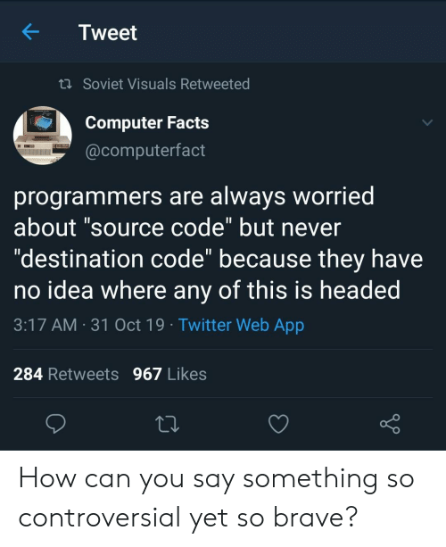"""Facts, Twitter, and Brave: Tweet  t Soviet Visuals Retweeted  Computer Facts  @computerfact  programmers are always worried  about """"source code"""" but never  """"destination code"""" because they have  no idea where any of this is headed  11  3:17 AM 31 Oct 19 Twitter Web App  284 Retweets 967 Likes How can you say something so controversial yet so brave?"""