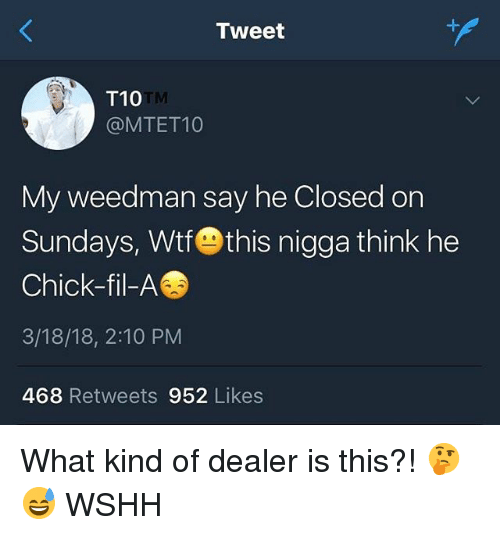 Chick-Fil-A, Memes, and Wshh: Tweet  T10  @MTET10  TM  My weedman say he Closed on  Sundays, WtfOthis nigga think he  Chick-fil-A  3/18/18, 2:10 PM  468 Retweets 952 Likes What kind of dealer is this?! 🤔😅 WSHH