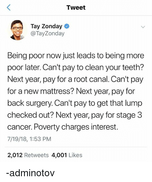 Cancer, Mattress, and Persimmon: Tweet  Tay Zonday  @TayZonday  Being poor now just leads to being more  poor later. Can't pay to clean your teeth?  Next year, pay for a root canal. Can't pay  for a new mattress? Next year, pay for  back surgery. Can't pay to get that lump  checked out? Next year, pay for stage 3  cancer. Poverty charges interest.  7/19/18, 1:53 PM  2,012 Retweets 4,001 Likes -adminotov