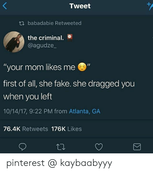 "Fake, Pinterest, and Mom: +  Tweet  tbabadabie Retweeted  the criminal.  @agudze_  ""your mom likes me  first of all, she fake. she dragged you  when you left  10/14/17, 9:22 PM from Atlanta, GA  76.4K Retweets 176K Likes  Σ pinterest @ kaybaabyyy"