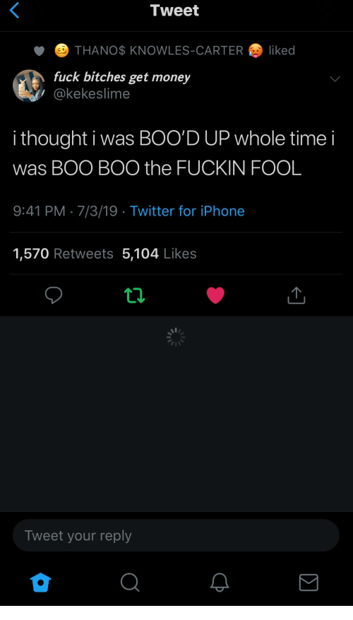 Get Money: Tweet  THANO$ KNOWLES-CARTER  liked  fuck bitches get money  @kekeslime  i thought i was BOO'D UP whole time  was BOO BOO the FUCKIN FOOL  9:41 PM 7/3/19 Twitter for iPhone  1,570 Retweets 5,104 Likes  Tweet your reply
