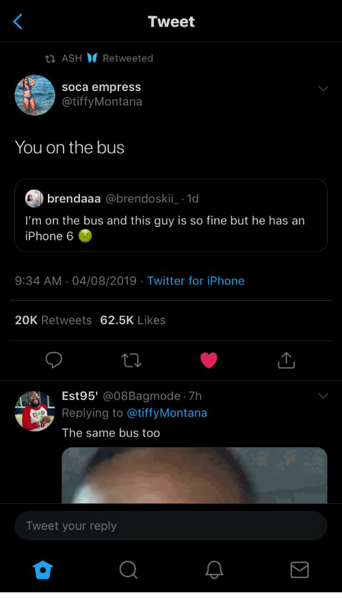 Ash, Iphone, and Twitter: Tweet  ti ASH Retweeted  soca empress  @tiffyMontana  You on the bus  brendaaa @brendoskii 1d  I'm on the bus and this guy is so fine but he has an  iPhone 6  9:34 AM 04/08/2019 Twitter for iPhone  20K Retweets 62.5K Likes  Est95' @08Bagmode 7h  Replying to @tiffyMontana  D  The same bus too  Tweet your reply