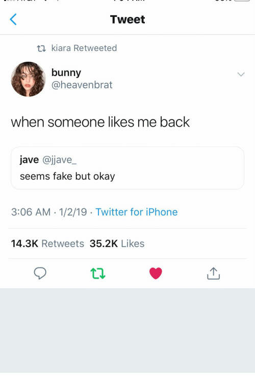 Fake, Iphone, and Twitter: Tweet  ti kiara Retweeted  bunny  @heavenbrat  when someone likes me back  jave @jjave_  seems fake but okay  3:06 AM -1/2/19 Twitter for iPhone  14.3K Retweets 35.2K Likes