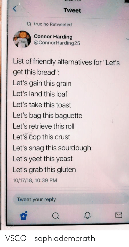"yeast: Tweet  ti truc ho Retweeted  Connor Harding  Thies@ConnorHarding25  List of friendly alternatives for ""Let's  get this bread""  Let's gain this grain  Let's land this loaf  Let's take this toast  Let's bag this baguette  Let's retrieve this roll  Let's čop this crust  Let's snag this sourdough  Let's yeet this yeast  Let's grab this gluten  10/17/18, 10:39 PM  Tweet your reply VSCO - sophiademerath"