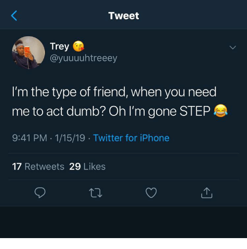 Dumb, Iphone, and Twitter: Tweet  Trey  @yuuuuhtreeey  I'm the type of friend, when you need  me to act dumb? Oh I'm gone STEP  9:41 PM 1/15/19 Twitter for iPhone  17 Retweets 29 Likes