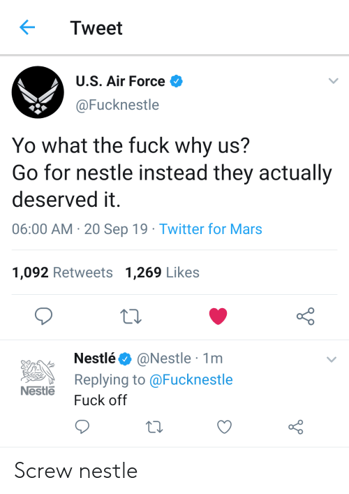 Air Force: Tweet  U.S. Air Force  @Fucknestle  Yo what the fuck why us?  Go for nestle instead they actually  deserved it  06:00 AM 20 Sep 19 Twitter for Mars  1,092 Retweets 1,269 Likes  @Nestle 1m  Replying to @Fucknestle  Nestlé  Nestle  Fuck off Screw nestle