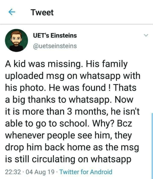 Back Home: Tweet  UET's Einsteins  @uetseinsteins  A kid was missing. His family  uploaded msg on whatsapp with  his photo. He was found! Thats  a big thanks to whatsapp. Now  it is more than 3 months, he isn't  able to go to school. Why? Bcz  whenever people see him, they  drop him back home as the msg  is still circulating on whatsapp  22:32 04 Aug 19 Twitter for Android