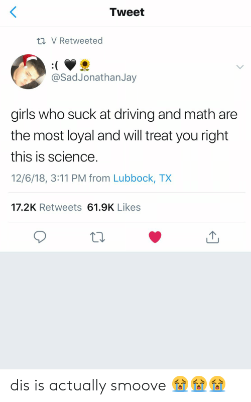 Driving, Girls, and Math: Tweet  V Retweeted  SadJonathanJay  girls who suck at driving and math are  the most loyal and will treat you right  this is science  12/6/18, 3:11 PM from Lubbock, TX  17.2K Retweets 61.9K Likes dis is actually smoove 😭😭😭