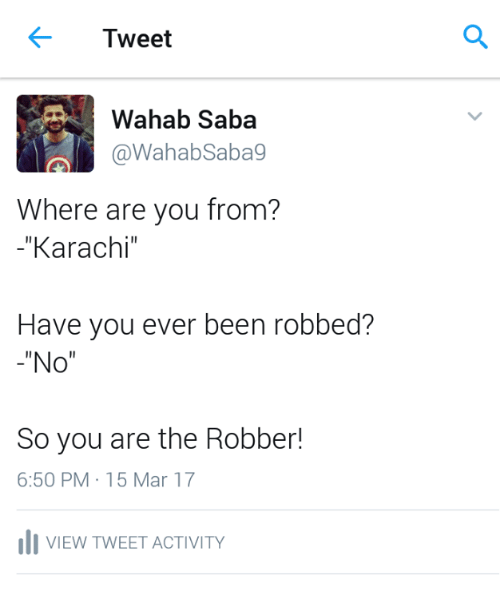 karachi: Tweet  Wahab Saba  al @Wahab Sabag  Where are you from?  Karachi  Have you ever been robbed?  No  So you are the Robber!  6:50 PM 15 Mar 17  Ili VIEW TWEET ACTIVITY