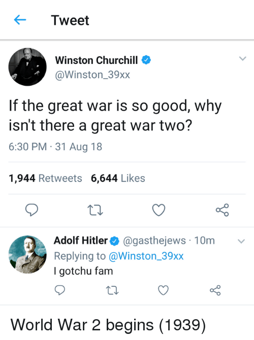 Gotchu: Tweet  Winston Churchill  @Winston_39xx  If the great war is so good, why  isn't there a great war two?  6:30 PM 31 Aug 18  1,944 Retweets 6,644 Likes  o 0  Adolf Hitler @gasthejews 10m  Replying to @Winston_39xx  I gotchu fam World War 2 begins (1939)