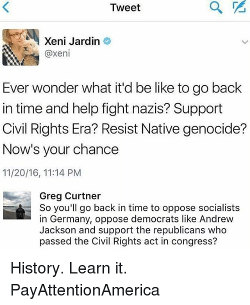 Andrew Jackson: Tweet  Xeni Jardin  @xeni  Ever wonder what it'd be like to go back  in time and help fight nazis? Support  Civil Rights Era? Resist Native genocide?  Now's your chance  11/20/16, 11:14 PM  Greg Curtner  So you'll go back in time to oppose socialists  in Germany, oppose democrats like Andrew  Jackson and support the republicans who  passed the Civil Rights act in congress? History. Learn it. PayAttentionAmerica
