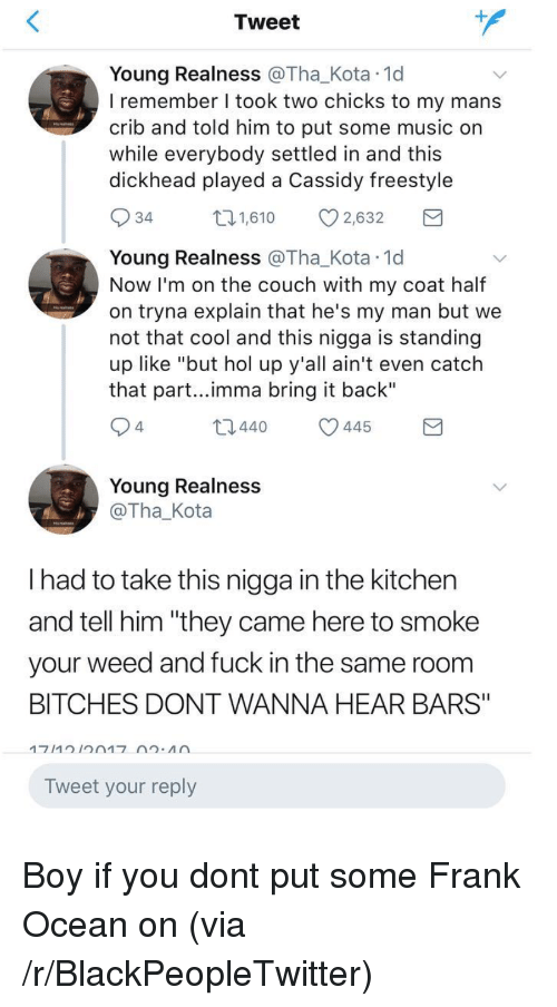 """Boy If You Dont: Tweet  Young Realness @Tha_Kota 1d  I remember I took two chicks to my mans  crib and told him to put some music on  while everybody settled in and this  dickhead played a Cassidy freestyle  34  1,610 2,632  Young Realness @Tha_Kota 1d  Now I'm on the couch with my coat half  on tryna explain that he's my man but we  not that cool and this nigga is standing  up like """"but hol up y'all ain't even catch  that part...imma bring it back""""  4  t0440 445  Young Realness  @Tha_Kota  I had to take this nigga in the kitchen  and tell him """"they came here to smoke  your weed and fuck in the same room  BITCHES DONT WANNA HEAR BARS""""  Tweet your reply <p>Boy if you dont put some Frank Ocean on (via /r/BlackPeopleTwitter)</p>"""