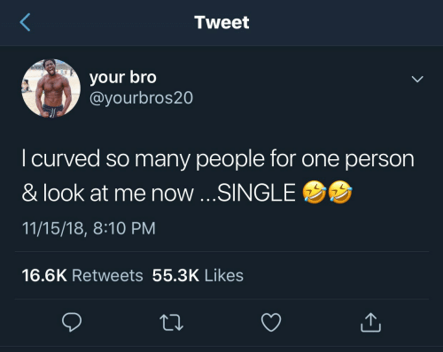 so-many-people: Tweet  your bro  @yourbros20  I curved so many people for one person  & look at me now ...SINGLE  11/15/18, 8:10 PM  16.6K Retweets 55.3K Likes